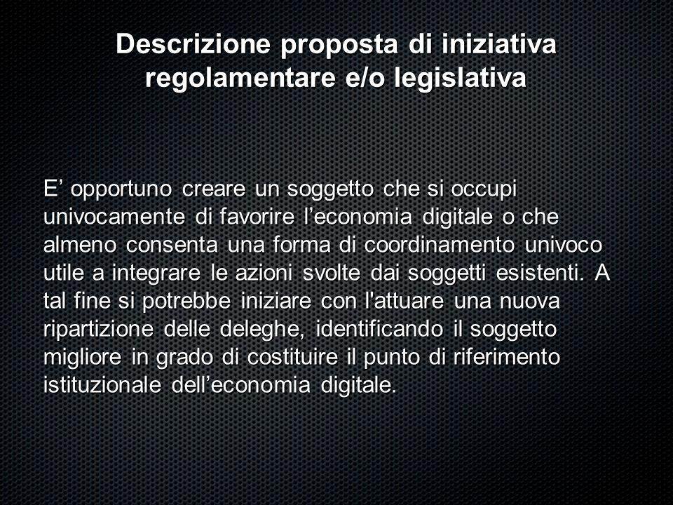 Descrizione proposta di iniziativa regolamentare e/o legislativa E opportuno creare un soggetto che si occupi univocamente di favorire leconomia digit
