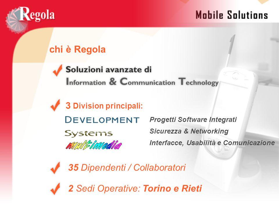 3 Division principali: 2 Sedi Operative: Torino e Rieti chi è Regola Progetti Software Integrati Sicurezza & Networking Interfacce, Usabilità e Comuni