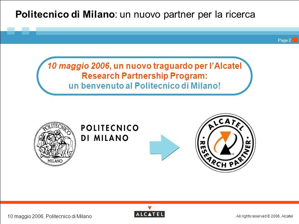 All rights reserved © 2006, Alcatel 10 maggio 2006, Politecnico di Milano Page 3 La ricerca: limpegno di Alcatel La Ricerca è un impegno concreto per Alcatel… 2005 > nasce un nuovo Centro di ricerca, sviluppo e innovazione a Genova … è un impegno che vogliamo concretizzare in Italia … … è un impegno che i nostri ricercatori realizzano ogni giorno Alcatel Italia > 2.756 dipendenti, di cui 790 dedicati a R&S; 119,4 milioni di euro (12,1% del fatturato) investiti ogni anno 2001 > nasce lAlcatel Research Partnership Program