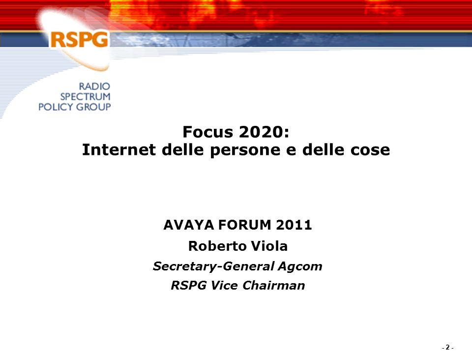 - 2 - Focus 2020: Internet delle persone e delle cose AVAYA FORUM 2011 Roberto Viola Secretary-General Agcom RSPG Vice Chairman