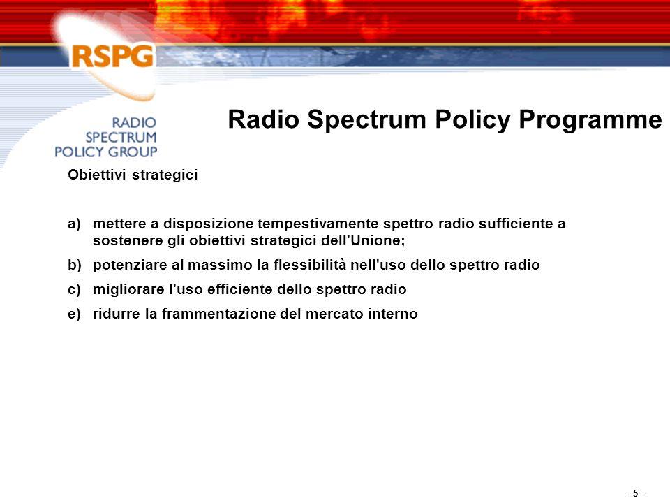 - 5 - Radio Spectrum Policy Programme Obiettivi strategici a)mettere a disposizione tempestivamente spettro radio sufficiente a sostenere gli obiettivi strategici dell Unione; b)potenziare al massimo la flessibilità nell uso dello spettro radio c)migliorare l uso efficiente dello spettro radio e)ridurre la frammentazione del mercato interno