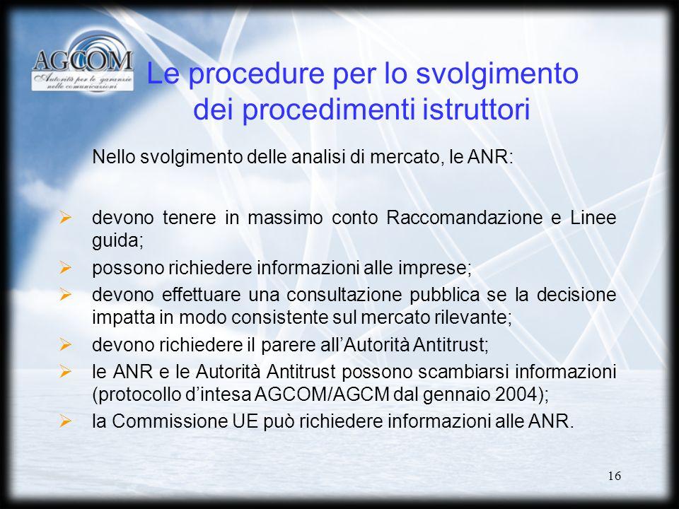 16 Le procedure per lo svolgimento dei procedimenti istruttori Nello svolgimento delle analisi di mercato, le ANR: devono tenere in massimo conto Raccomandazione e Linee guida; possono richiedere informazioni alle imprese; devono effettuare una consultazione pubblica se la decisione impatta in modo consistente sul mercato rilevante; devono richiedere il parere allAutorità Antitrust; le ANR e le Autorità Antitrust possono scambiarsi informazioni (protocollo dintesa AGCOM/AGCM dal gennaio 2004); la Commissione UE può richiedere informazioni alle ANR.