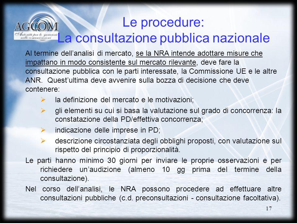 17 Le procedure: La consultazione pubblica nazionale Al termine dellanalisi di mercato, se la NRA intende adottare misure che impattano in modo consistente sul mercato rilevante, deve fare la consultazione pubblica con le parti interessate, la Commissione UE e le altre ANR.