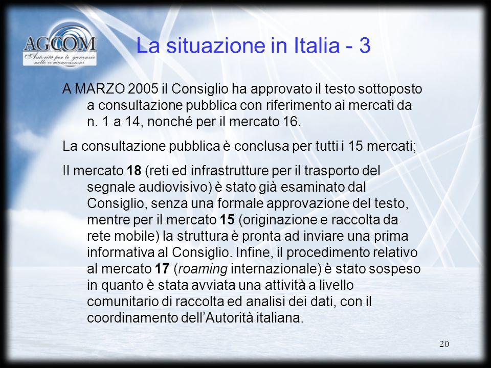 20 La situazione in Italia - 3 A MARZO 2005 il Consiglio ha approvato il testo sottoposto a consultazione pubblica con riferimento ai mercati da n.