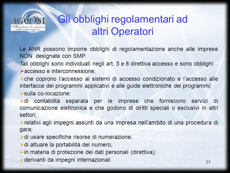 23 Gli obblighi regolamentari ad altri Operatori Le ANR possono imporre obblighi di regolamentazione anche alle imprese NON designate con SMP.