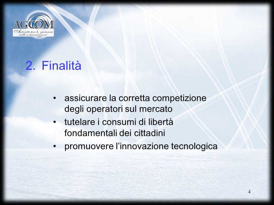 4 2.Finalità assicurare la corretta competizione degli operatori sul mercato tutelare i consumi di libertà fondamentali dei cittadini promuovere linnovazione tecnologica
