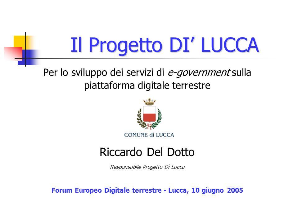 Il Progetto DI LUCCA Per lo sviluppo dei servizi di e-government sulla piattaforma digitale terrestre Riccardo Del Dotto Responsabile Progetto Dì Lucca Forum Europeo Digitale terrestre - Lucca, 10 giugno 2005