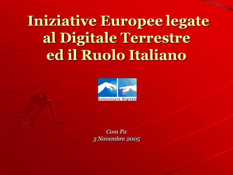 Iniziative Europee legate al Digitale Terrestre ed il Ruolo Italiano Iniziative Europee legate al Digitale Terrestre ed il Ruolo Italiano Com Pa 3 Novembre 2005