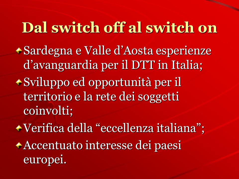 Dal switch off al switch on Sardegna e Valle dAosta esperienze davanguardia per il DTT in Italia; Sviluppo ed opportunità per il territorio e la rete dei soggetti coinvolti; Verifica della eccellenza italiana; Accentuato interesse dei paesi europei.