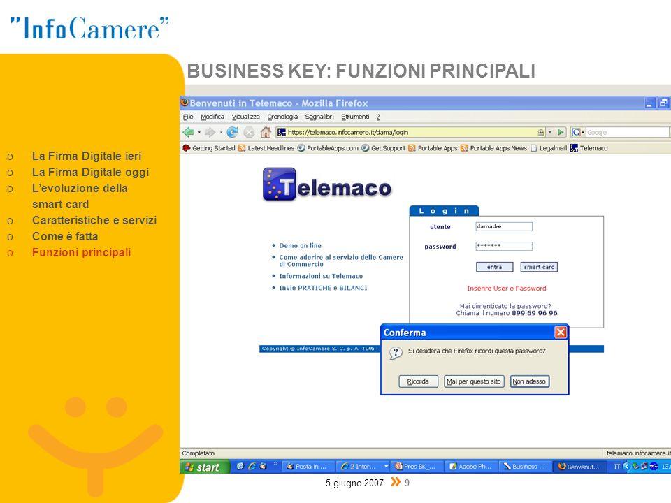 BUSINESS KEY: FUNZIONI PRINCIPALI 5 giugno 2007 9 oLa Firma Digitale ieri oLa Firma Digitale oggi oLevoluzione della smart card oCaratteristiche e servizi oCome è fatta oFunzioni principali