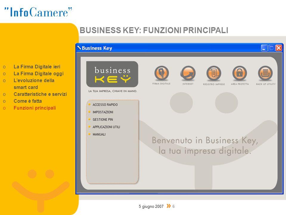 BUSINESS KEY: FUNZIONI PRINCIPALI 5 giugno 2007 6 oLa Firma Digitale ieri oLa Firma Digitale oggi oLevoluzione della smart card oCaratteristiche e servizi oCome è fatta oFunzioni principali