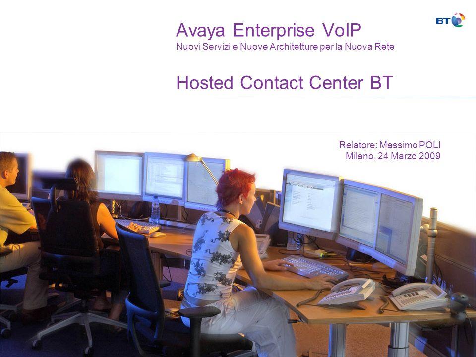 Avaya Enterprise VoIP Nuovi Servizi e Nuove Architetture per la Nuova Rete Hosted Contact Center BT Relatore: Massimo POLI Milano, 24 Marzo 2009