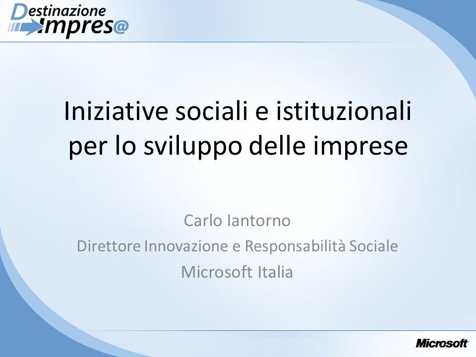 Iniziative sociali e istituzionali per lo sviluppo delle imprese Carlo Iantorno Direttore Innovazione e Responsabilità Sociale Microsoft Italia