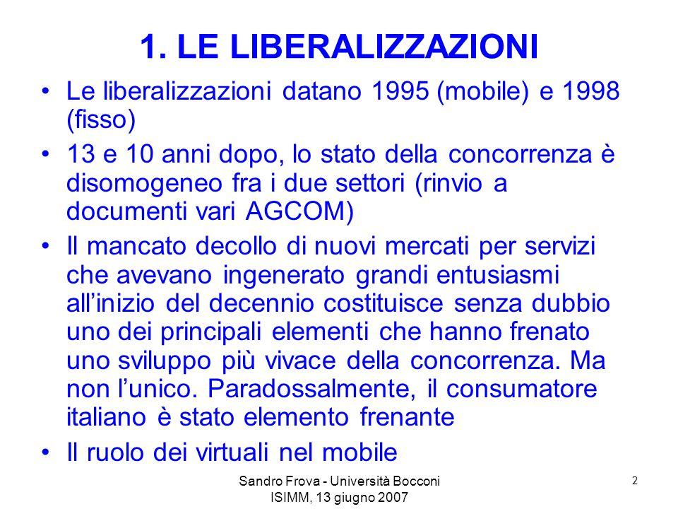 Sandro Frova - Università Bocconi ISIMM, 13 giugno 2007 2 1. LE LIBERALIZZAZIONI Le liberalizzazioni datano 1995 (mobile) e 1998 (fisso) 13 e 10 anni