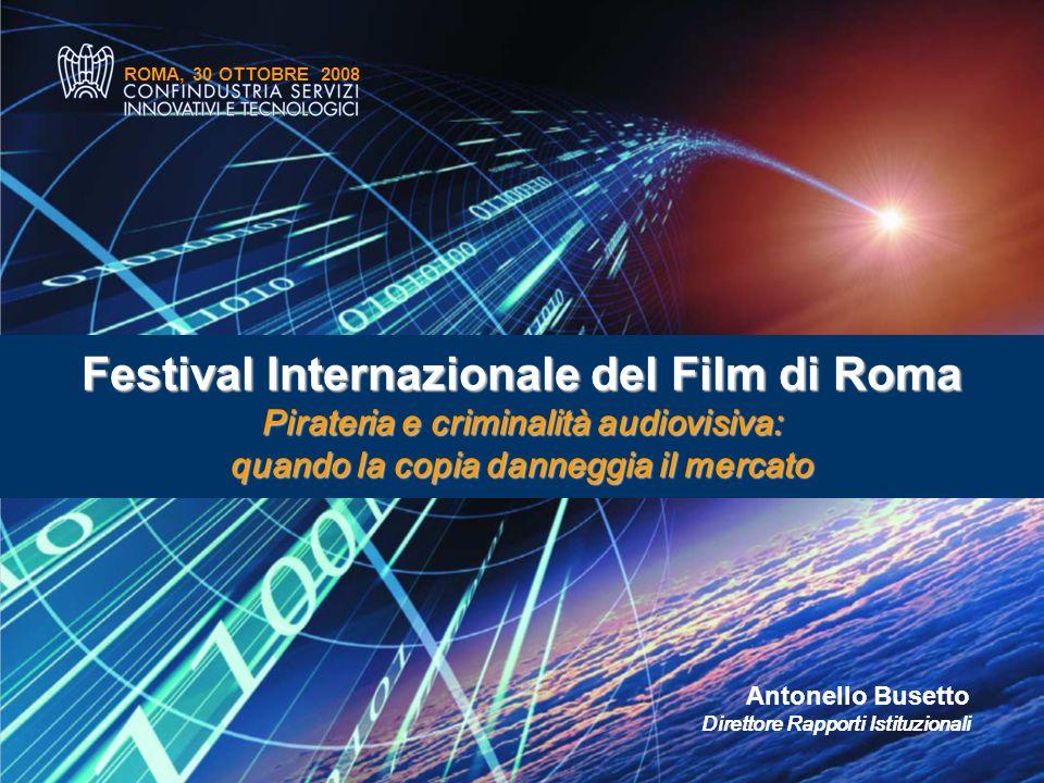 ROMA, 30 OTTOBRE 2008 Antonello Busetto Direttore Rapporti Istituzionali Festival Internazionale del Film di Roma Pirateria e criminalità audiovisiva: quando la copia danneggia il mercato