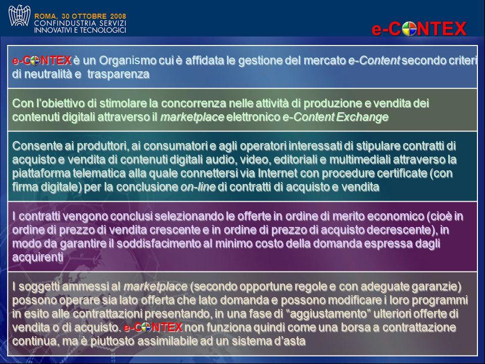 ROMA, 30 OTTOBRE 2008 e-CONTEX è un Orgamo cui è affidata le gestione del mercato e-Content secondo criteri di neutralità e trasparenza e-CONTEX è un Organismo cui è affidata le gestione del mercato e-Content secondo criteri di neutralità e trasparenza Con lobiettivo di stimolare la concorrenza nelle attività di produzione e vendita dei contenuti digitali attraverso il marketplace elettronico e-Content Exchange Consente ai produttori, ai consumatori e agli operatori interessati di stipulare contratti di acquisto e vendita di contenuti digitali audio, video, editoriali e multimediali attraverso la piattaforma telematica alla quale connettersi via Internet con procedure certificate (con firma digitale) per la conclusione on-line di contratti di acquisto e vendita I contratti vengono conclusi selezionando le offerte in ordine di merito economico (cioè in ordine di prezzo di vendita crescente e in ordine di prezzo di acquisto decrescente), in modo da garantire il soddisfacimento al minimo costo della domanda espressa dagli acquirenti I soggetti ammessi al marketplace (secondo opportune regole e con adeguate garanzie) possono operare sia lato offerta che lato domanda e possono modificare i loro programmi in esito alle contrattazioni presentando, in una fase di aggiustamento ulteriori offerte di vendita o di acquisto.
