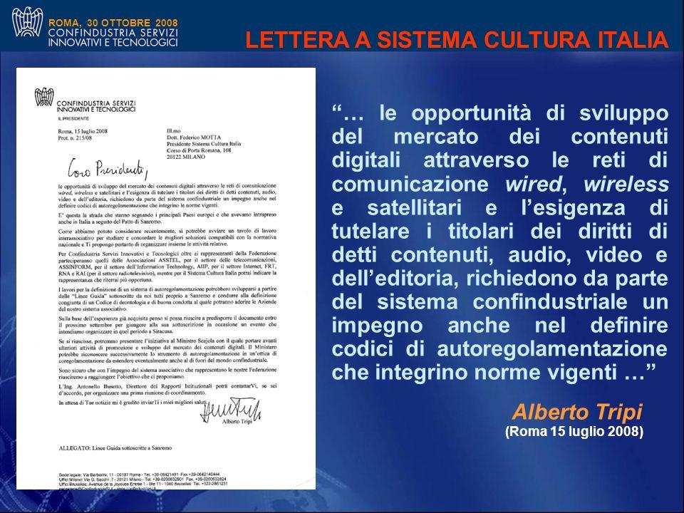 ROMA, 30 OTTOBRE 2008 … le opportunità di sviluppo del mercato dei contenuti digitali attraverso le reti di comunicazione wired, wireless e satellitari e lesigenza di tutelare i titolari dei diritti di detti contenuti, audio, video e delleditoria, richiedono da parte del sistema confindustriale un impegno anche nel definire codici di autoregolamentazione che integrino norme vigenti … Alberto Tripi (Roma 15 luglio 2008) LETTERA A SISTEMA CULTURA ITALIA