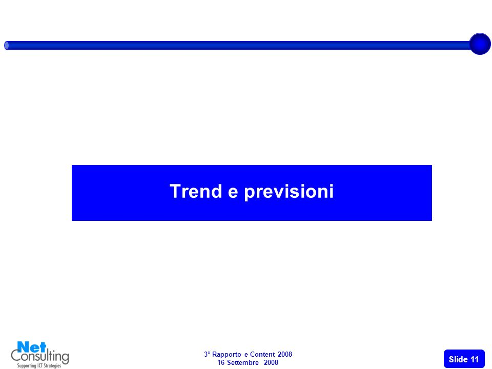 3° Rapporto e Content 2008 16 Settembre 2008 Slide 10 606,5 894,7 Pubblicità +88.6% +43.1% +45.1% +42.1% 47,5% 115,5 125 Public Content +2.6% +11.8% +10,6% 8.2% 3.540 4.137,5 Contenuti a pagamento +20.6% +74.2% +11,5% +10,2% +11.3% 16.9% Video Musica Mobile entertainment Entertainment On line News Composizione del mercato delle-Content per segmenti (2006-2007) +11% +47.2% Entertainment & gaming News Portali DTT, SAT, IPTV e Web TV Turismo Giacimenti culturali Education Classified Search Mobile TV