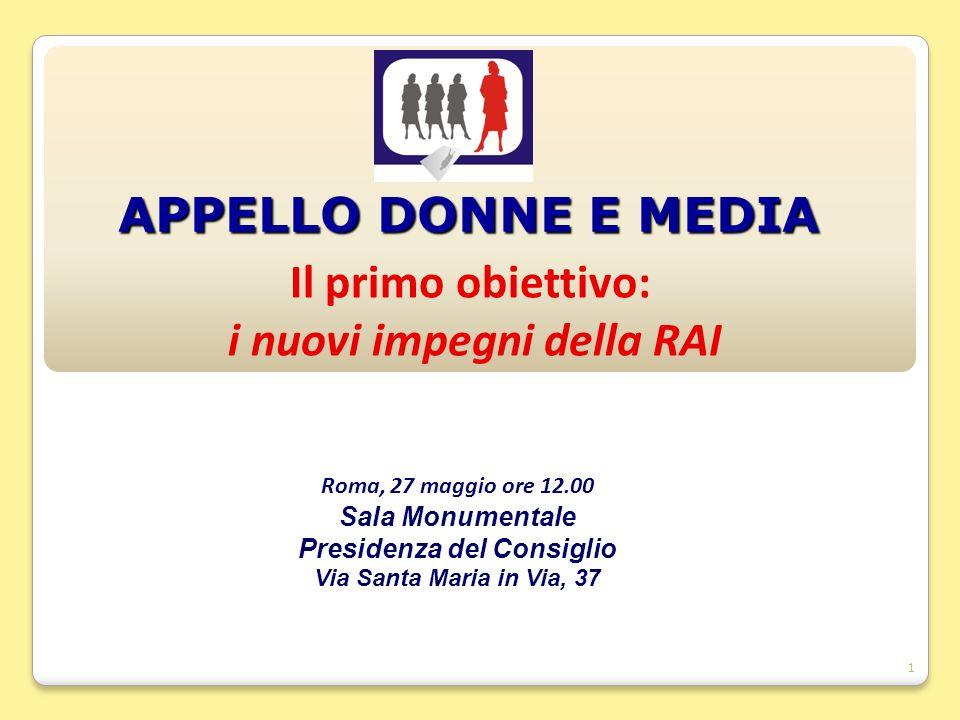 1 APPELLO DONNE E MEDIA Il primo obiettivo: i nuovi impegni della RAI Roma, 27 maggio ore 12.00 Sala Monumentale Presidenza del Consiglio Via Santa Maria in Via, 37