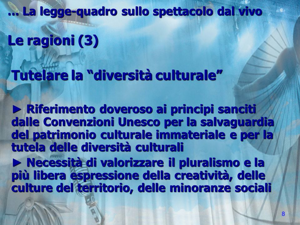 Tutelare la diversità culturale Riferimento doveroso ai principi sanciti dalle Convenzioni Unesco per la salvaguardia del patrimonio culturale immateriale e per la tutela delle diversità culturali Riferimento doveroso ai principi sanciti dalle Convenzioni Unesco per la salvaguardia del patrimonio culturale immateriale e per la tutela delle diversità culturali Necessità di valorizzare il pluralismo e la più libera espressione della creatività, delle culture del territorio, delle minoranze sociali Necessità di valorizzare il pluralismo e la più libera espressione della creatività, delle culture del territorio, delle minoranze sociali … La legge-quadro sullo spettacolo dal vivo Le ragioni (3) 8