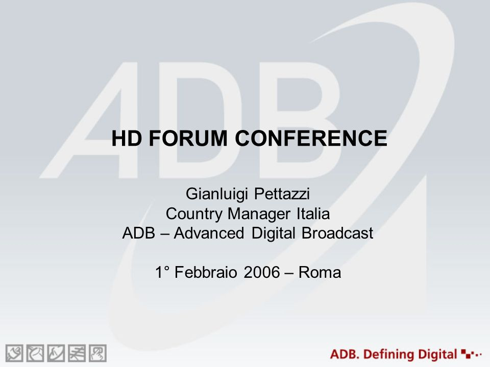 HD FORUM CONFERENCE Gianluigi Pettazzi Country Manager Italia ADB – Advanced Digital Broadcast 1° Febbraio 2006 – Roma