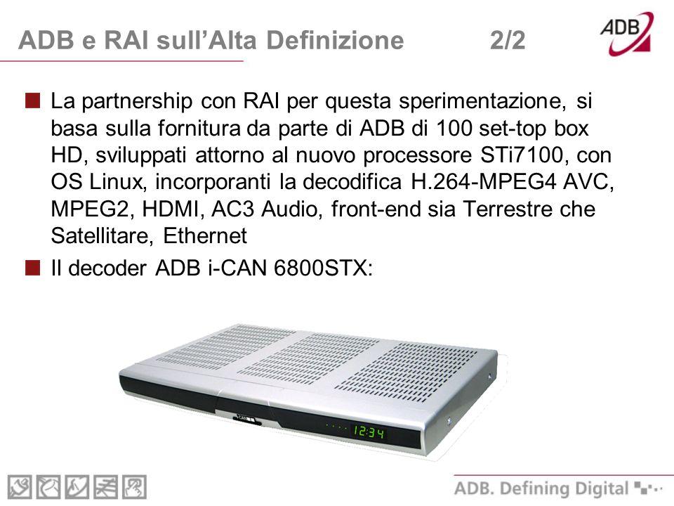 ADB e RAI sullAlta Definizione2/2 La partnership con RAI per questa sperimentazione, si basa sulla fornitura da parte di ADB di 100 set-top box HD, sviluppati attorno al nuovo processore STi7100, con OS Linux, incorporanti la decodifica H.264-MPEG4 AVC, MPEG2, HDMI, AC3 Audio, front-end sia Terrestre che Satellitare, Ethernet Il decoder ADB i-CAN 6800STX: