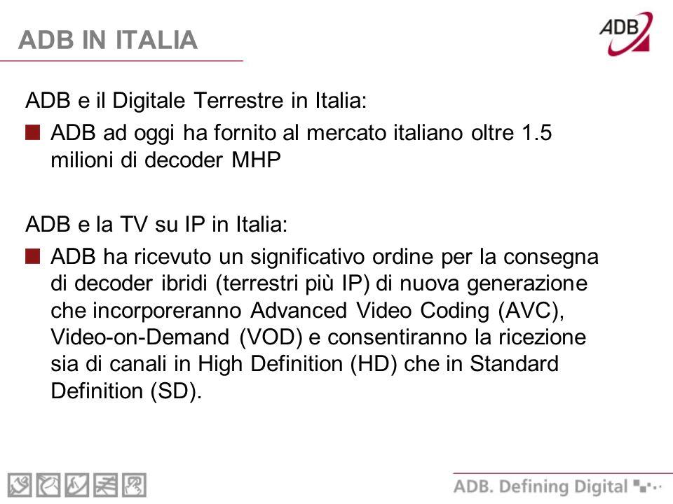 ADB IN ITALIA ADB e il Digitale Terrestre in Italia: ADB ad oggi ha fornito al mercato italiano oltre 1.5 milioni di decoder MHP ADB e la TV su IP in Italia: ADB ha ricevuto un significativo ordine per la consegna di decoder ibridi (terrestri più IP) di nuova generazione che incorporeranno Advanced Video Coding (AVC), Video-on-Demand (VOD) e consentiranno la ricezione sia di canali in High Definition (HD) che in Standard Definition (SD).