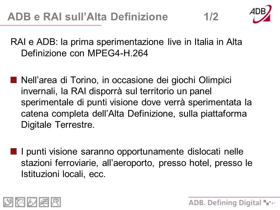 ADB e RAI sullAlta Definizione1/2 RAI e ADB: la prima sperimentazione live in Italia in Alta Definizione con MPEG4-H.264 Nellarea di Torino, in occasione dei giochi Olimpici invernali, la RAI disporrà sul territorio un panel sperimentale di punti visione dove verrà sperimentata la catena completa dellAlta Definizione, sulla piattaforma Digitale Terrestre.