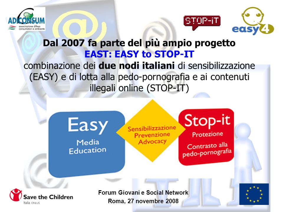 Forum Giovani e Social Network Roma, 27 novembre 2008 Dal 2007 fa parte del più ampio progetto EAST: EASY to STOP-IT combinazione dei due nodi italian