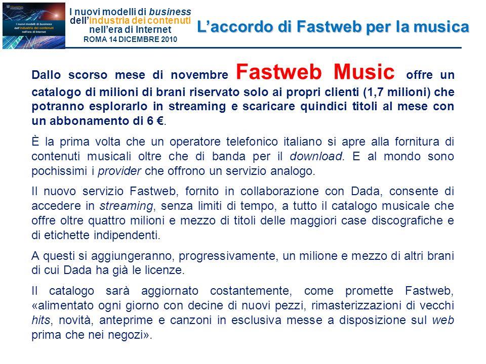 I nuovi modelli di business dellindustria dei contenuti nellera di Internet ROMA 14 DICEMBRE 2010 Laccordo di Fastweb per la musica Dallo scorso mese di novembre Fastweb Music offre un catalogo di milioni di brani riservato solo ai propri clienti (1,7 milioni) che potranno esplorarlo in streaming e scaricare quindici titoli al mese con un abbonamento di 6.