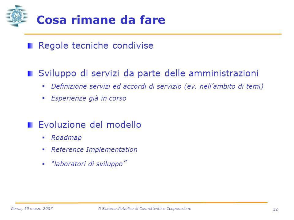 12 Roma, 19 marzo 2007 Il Sistema Pubblico di Connettività e Cooperazione Cosa rimane da fare Regole tecniche condivise Sviluppo di servizi da parte d