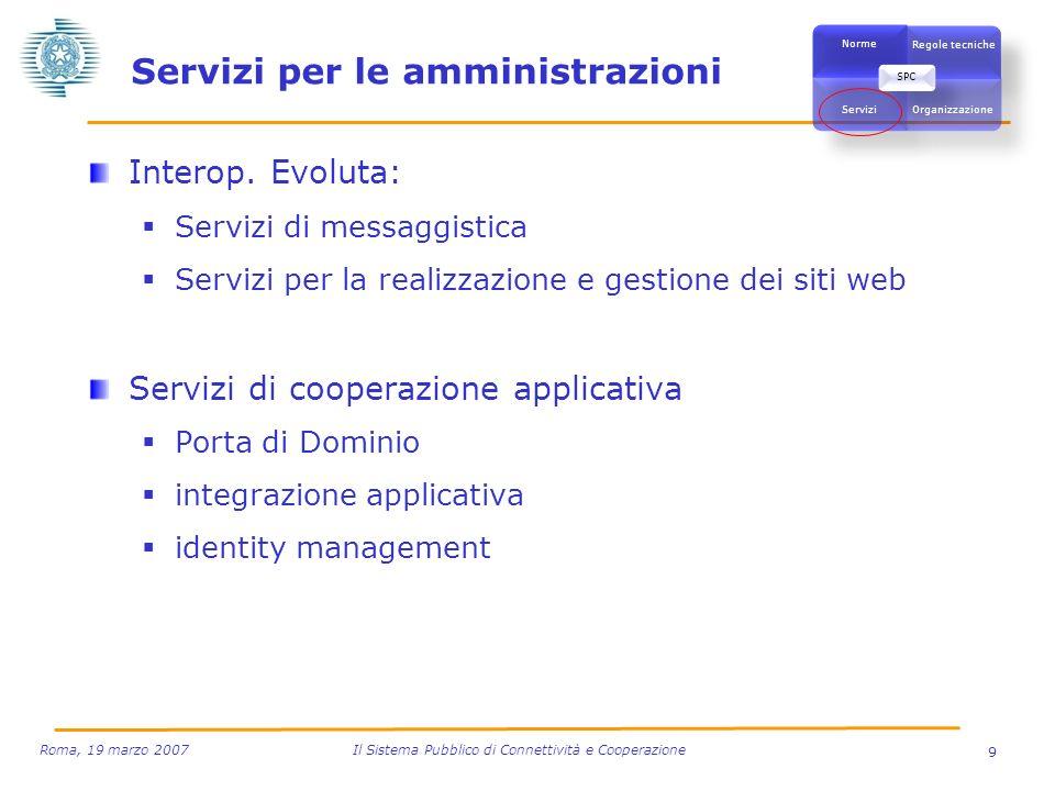 9 Roma, 19 marzo 2007 Il Sistema Pubblico di Connettività e Cooperazione Servizi per le amministrazioni Interop. Evoluta: Servizi di messaggistica Ser
