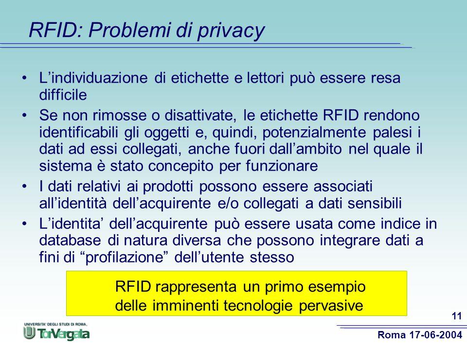 Roma 17-06-2004 11 RFID: Problemi di privacy Lindividuazione di etichette e lettori può essere resa difficile Se non rimosse o disattivate, le etichette RFID rendono identificabili gli oggetti e, quindi, potenzialmente palesi i dati ad essi collegati, anche fuori dallambito nel quale il sistema è stato concepito per funzionare I dati relativi ai prodotti possono essere associati allidentità dellacquirente e/o collegati a dati sensibili Lidentita dellacquirente può essere usata come indice in database di natura diversa che possono integrare dati a fini di profilazione dellutente stesso RFID rappresenta un primo esempio delle imminenti tecnologie pervasive