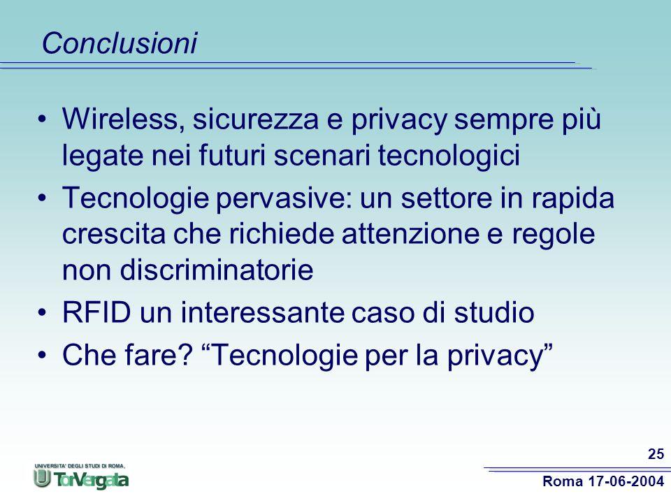 Roma 17-06-2004 25 Conclusioni Wireless, sicurezza e privacy sempre più legate nei futuri scenari tecnologici Tecnologie pervasive: un settore in rapida crescita che richiede attenzione e regole non discriminatorie RFID un interessante caso di studio Che fare.