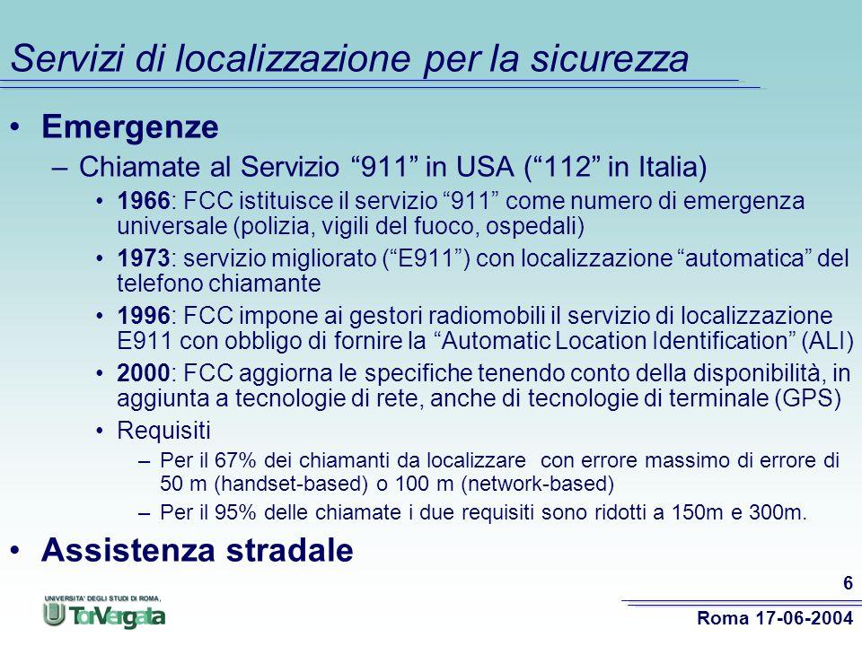 Roma 17-06-2004 6 Servizi di localizzazione per la sicurezza Emergenze –Chiamate al Servizio 911 in USA (112 in Italia) 1966: FCC istituisce il servizio 911 come numero di emergenza universale (polizia, vigili del fuoco, ospedali) 1973: servizio migliorato (E911) con localizzazione automatica del telefono chiamante 1996: FCC impone ai gestori radiomobili il servizio di localizzazione E911 con obbligo di fornire la Automatic Location Identification (ALI) 2000: FCC aggiorna le specifiche tenendo conto della disponibilità, in aggiunta a tecnologie di rete, anche di tecnologie di terminale (GPS) Requisiti –Per il 67% dei chiamanti da localizzare con errore massimo di errore di 50 m (handset-based) o 100 m (network-based) –Per il 95% delle chiamate i due requisiti sono ridotti a 150m e 300m.