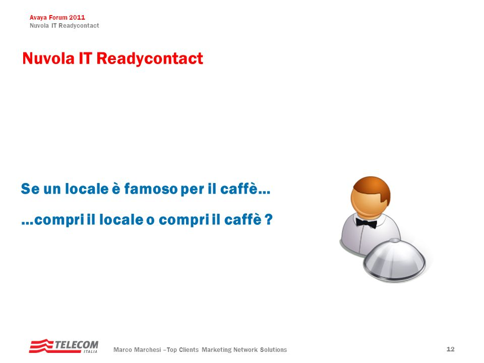 Avaya Forum 2011 Nuvola IT Readycontact Marco Marchesi –Top Clients Marketing Network Solutions 12 Nuvola IT Readycontact Se un locale è famoso per il