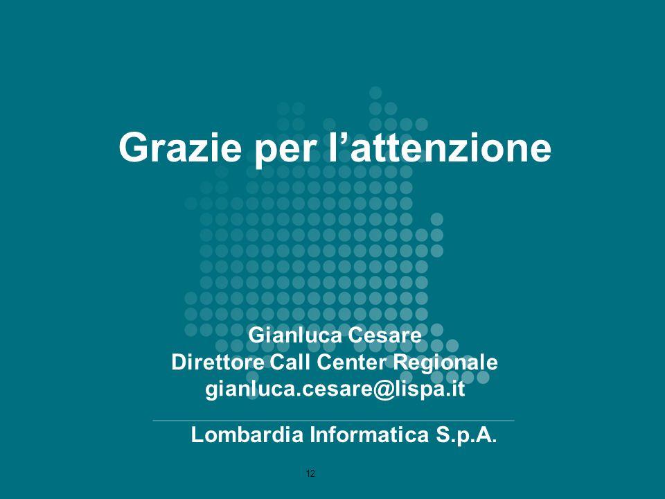 Gianluca Cesare Direttore Call Center Regionale gianluca.cesare@lispa.it Lombardia Informatica S.p.A. Grazie per lattenzione 12