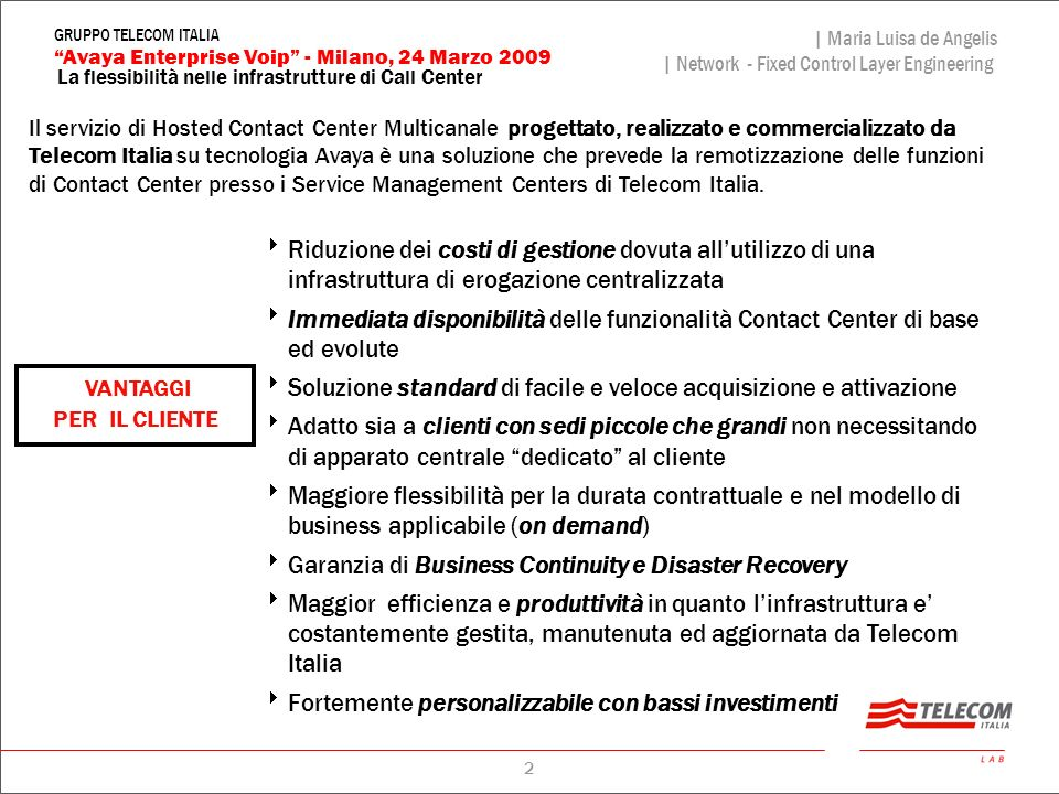 3 La flessibilità nelle infrastrutture di Call Center | Maria Luisa de Angelis | Network - Fixed Control Layer Engineering Avaya Enterprise Voip - Milano, 24 Marzo 2009 GRUPPO TELECOM ITALIA CapexTraffico On net CANONE di manutenzione on site TOTALE SAVINGS EMERGENTI UPGRADE connettività UPGRADE cablaggi CANONE di manuten TOTALE SAVINGS / COSTI INCREMENTALI SAVINGS EMERGENTICOSTI INCREMENTALI VARIAZIONE DEI BUILDING BLOCK NEL PASSAGGIO DA SOLUZIONE SOLUZIONE TRADIZIONALE di call center allHosted Contact Center Multicanale in modalità IP Building Block di maggior peso nella variazione economica da un call center on site a un servizio di Hosted Contact Center in IP Value Proposition vs.