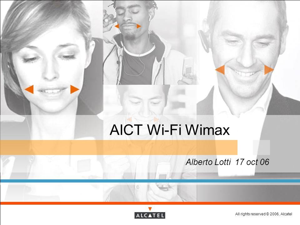 All rights reserved © 2006, Alcatel AICT Wi-Fi Wimax Alberto Lotti 17 oct 06