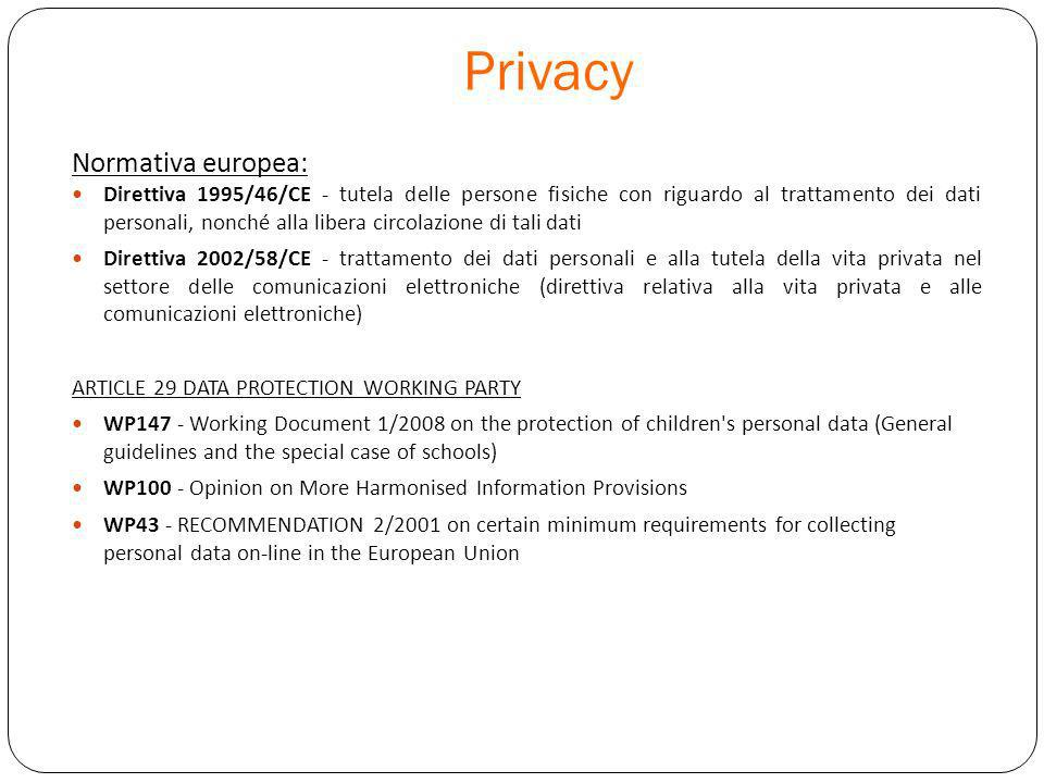 Privacy Normativa europea: Direttiva 1995/46/CE - tutela delle persone fisiche con riguardo al trattamento dei dati personali, nonché alla libera circolazione di tali dati Direttiva 2002/58/CE - trattamento dei dati personali e alla tutela della vita privata nel settore delle comunicazioni elettroniche (direttiva relativa alla vita privata e alle comunicazioni elettroniche) ARTICLE 29 DATA PROTECTION WORKING PARTY WP147 - Working Document 1/2008 on the protection of children s personal data (General guidelines and the special case of schools) WP100 - Opinion on More Harmonised Information Provisions WP43 - RECOMMENDATION 2/2001 on certain minimum requirements for collecting personal data on-line in the European Union