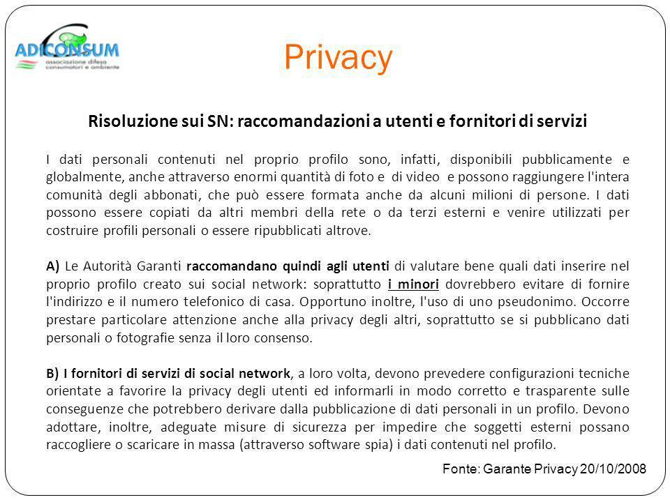 Privacy Risoluzione sui SN: raccomandazioni a utenti e fornitori di servizi I dati personali contenuti nel proprio profilo sono, infatti, disponibili pubblicamente e globalmente, anche attraverso enormi quantità di foto e di video e possono raggiungere l intera comunità degli abbonati, che può essere formata anche da alcuni milioni di persone.