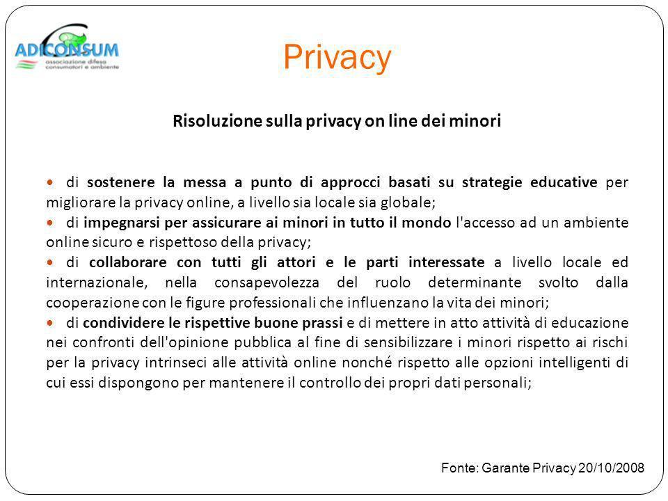 Privacy Risoluzione sulla privacy on line dei minori di sostenere la messa a punto di approcci basati su strategie educative per migliorare la privacy online, a livello sia locale sia globale; di impegnarsi per assicurare ai minori in tutto il mondo l accesso ad un ambiente online sicuro e rispettoso della privacy; di collaborare con tutti gli attori e le parti interessate a livello locale ed internazionale, nella consapevolezza del ruolo determinante svolto dalla cooperazione con le figure professionali che influenzano la vita dei minori; di condividere le rispettive buone prassi e di mettere in atto attività di educazione nei confronti dell opinione pubblica al fine di sensibilizzare i minori rispetto ai rischi per la privacy intrinseci alle attività online nonché rispetto alle opzioni intelligenti di cui essi dispongono per mantenere il controllo dei propri dati personali; Fonte: Garante Privacy 20/10/2008