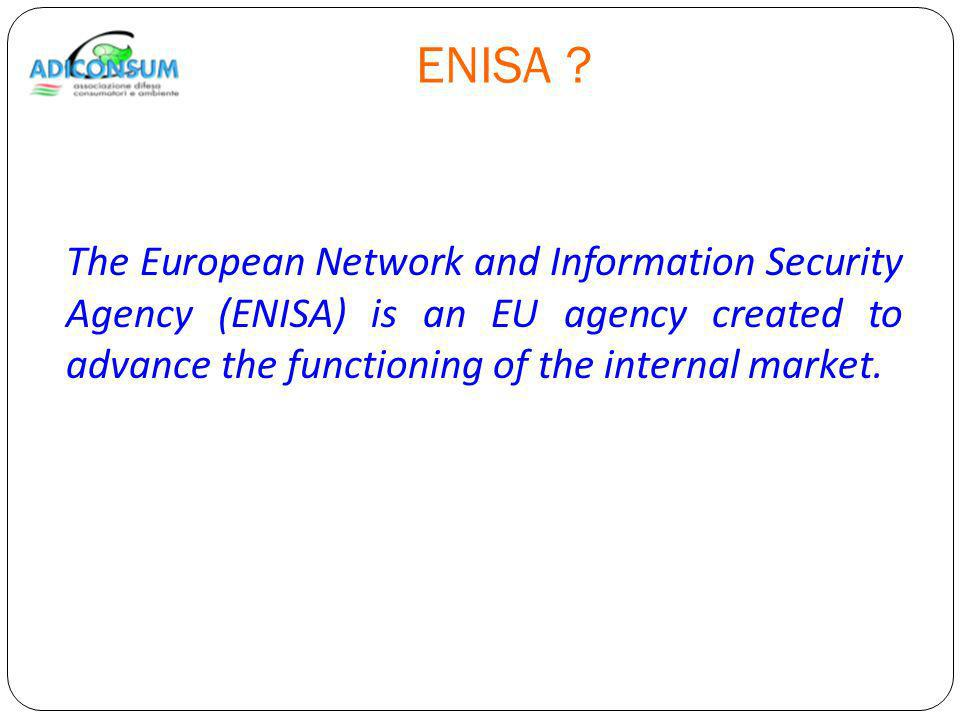 ENISA ? The European Network and Information Security Agency (ENISA) is an EU agency created to advance the functioning of the internal market.