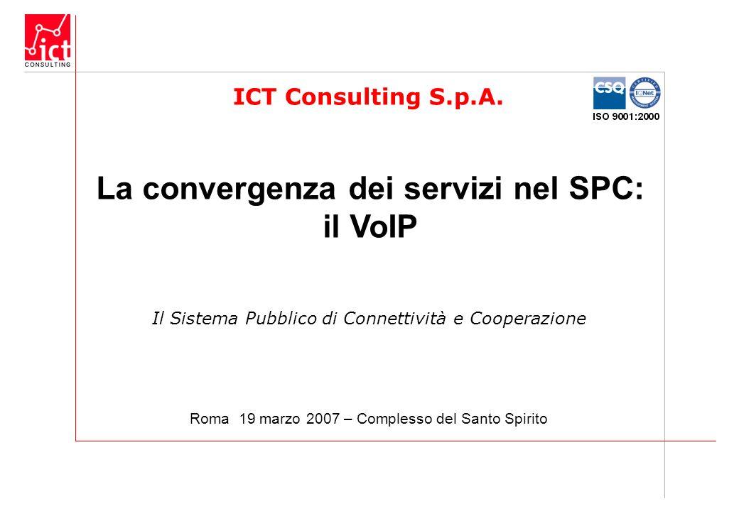 ICT Consulting S.p.A. Il Sistema Pubblico di Connettività e Cooperazione La convergenza dei servizi nel SPC: il VoIP Roma 19 marzo 2007 – Complesso de