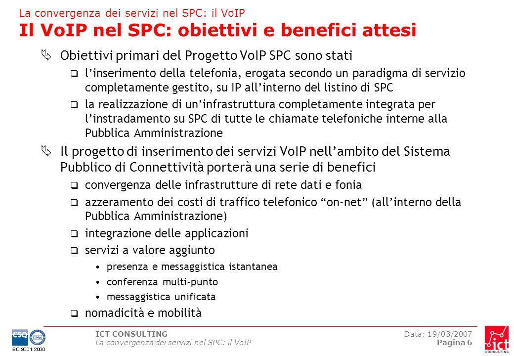 ICT CONSULTING La convergenza dei servizi nel SPC: il VoIP Data: 19/03/2007 Pagina 7 Il VoIP in ambito SPC Modello architetturale di riferimento NODO DI INTERCONNESSIONE SERVIZI VoIP GESTITI (QSP) IP-CENTREX Softswitch Rete Telefonica Pubblica (PSTN) NODO DI INTERCONNESSIONE VOIP (NIV) NIV Nodo di Interconnessione VoIP PSTN Public Switched Telephone Network QSP Qualified Service Provider