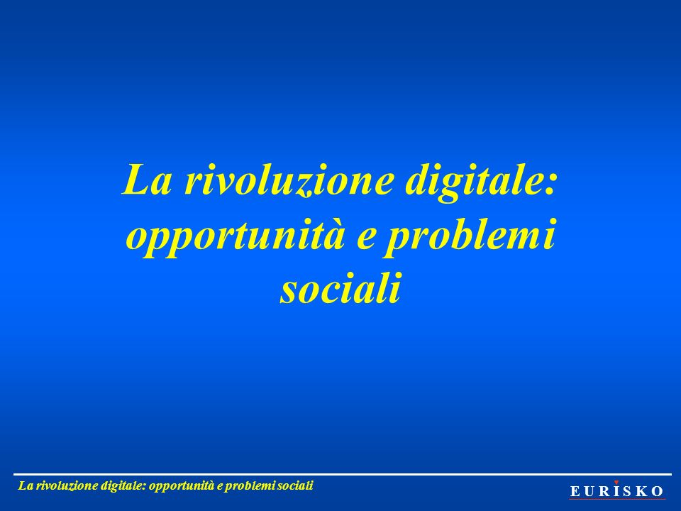 E U R I S K O La rivoluzione digitale: opportunità e problemi sociali 2 Nella percezione della gente, le cose in Italia non vanno molto bene.