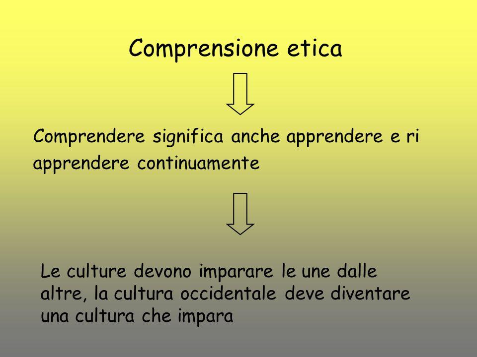 Comprensione etica Comprendere significa anche apprendere e ri apprendere continuamente Le culture devono imparare le une dalle altre, la cultura occi