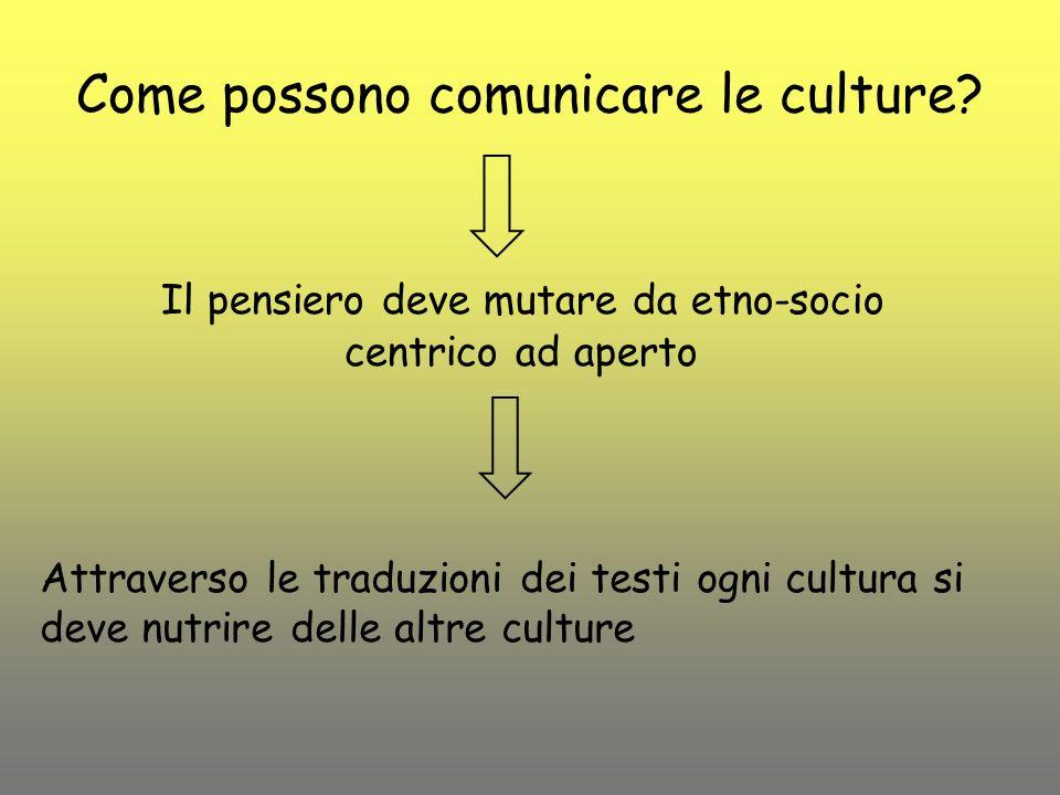 Come possono comunicare le culture? Il pensiero deve mutare da etno-socio centrico ad aperto Attraverso le traduzioni dei testi ogni cultura si deve n