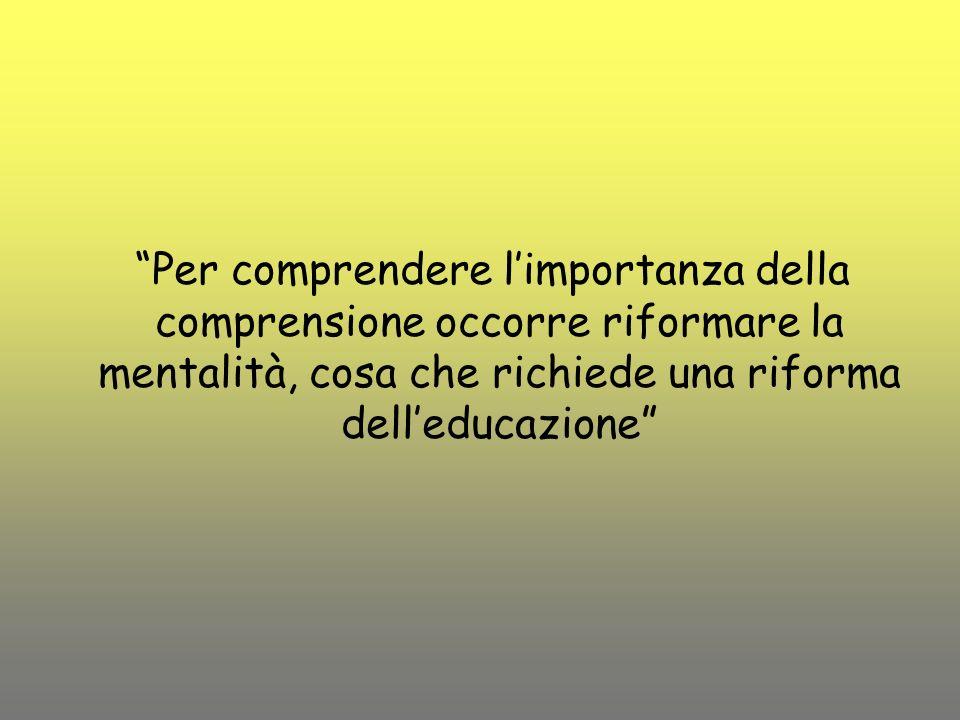 Per comprendere limportanza della comprensione occorre riformare la mentalità, cosa che richiede una riforma delleducazione