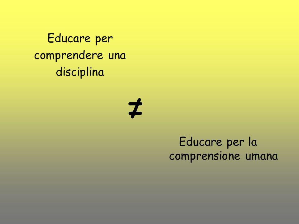 Educare per comprendere una disciplina Educare per la comprensione umana